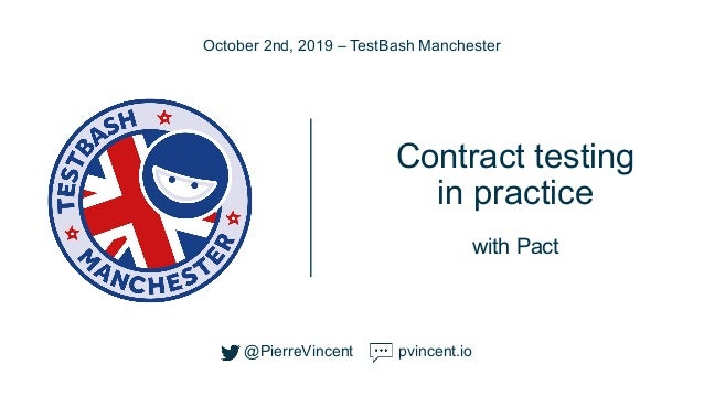 @PierreVincent Contract testing in practice with Pact October 2nd, 2019 – TestBash Manchester @PierreVincent pvincent.io