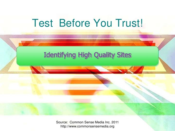 Test  Before You Trust!<br />Identifying High Quality Sites<br />Source:  Common Sense Media Inc. 2011  http://www.commons...