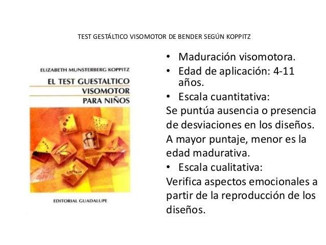 TEST GESTÁLTICO VISOMOTOR DE BENDER SEGÚN KOPPITZ • Maduración visomotora. • Edad de aplicación: 4-11 años. • Escala cuant...