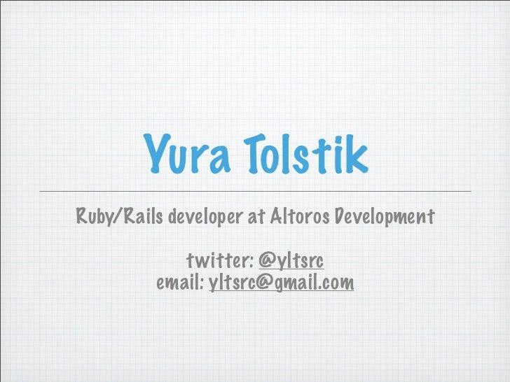 Yura TolstikRuby/Rails developer at Altoros Development            t witter: @yltsrc         email: yltsrc@gmail.com
