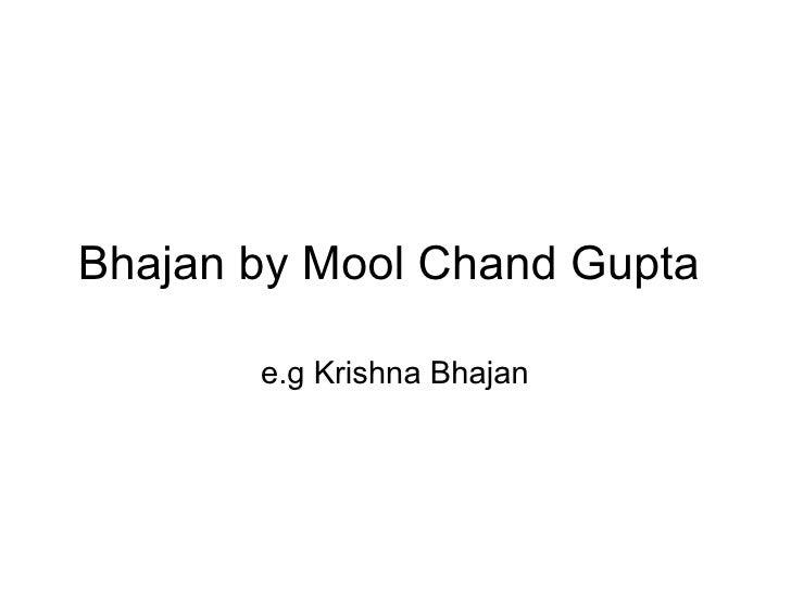 Bhajan by Mool Chand Gupta  e.g Krishna Bhajan
