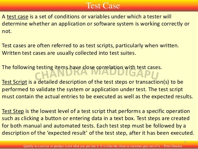 Test Case A test case is a set of conditions or variables under which a tester will determine whether an application or so...