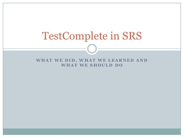 TestComplete in SRSWHAT WE DID, WHAT WE LEARNED AND      WHAT WE SHOULD DO