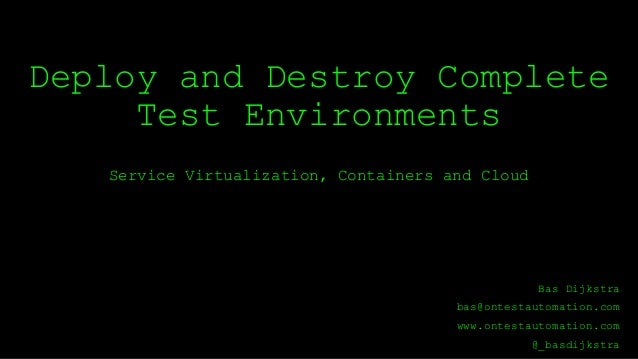 Deploy and Destroy Complete Test Environments Service Virtualization, Containers and Cloud Bas Dijkstra bas@ontestautomati...