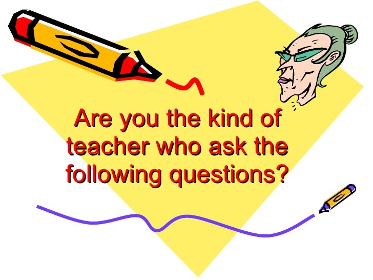 Are you the kind of teacher who ask the following questions?