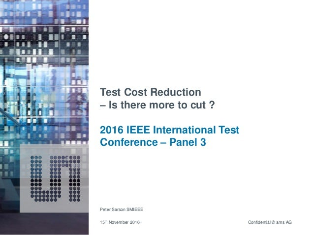 Confidential © ams AG Test Cost Reduction – Is there more to cut ? 2016 IEEE International Test Conference – Panel 3 Peter...