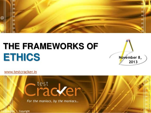 THE FRAMEWORKS OF  ETHICS  November 8, 2013  For the maniacs, by the maniacs… Confidential | Copyright  Image source: Inte...
