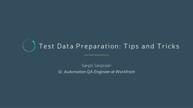 Test Data Preparation: Tips and Tricks Sargis Sargsyan Sr. Automation QA Engineer at Workfront