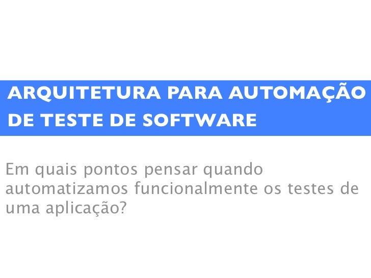 ARQUITETURA PARA AUTOMAÇÃODE TESTE DE SOFTWAREEm quais pontos pensar quandoautomatizamos funcionalmente os testes deuma ap...