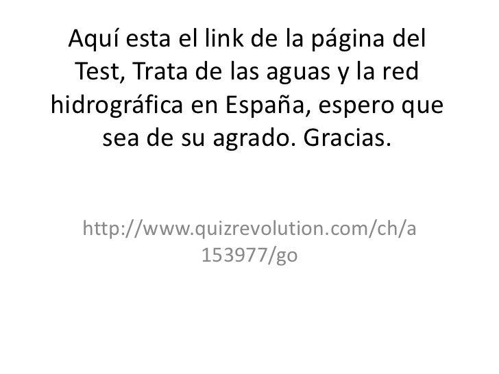 Aquí esta el link de la página del  Test, Trata de las aguas y la redhidrográfica en España, espero que    sea de su agrad...