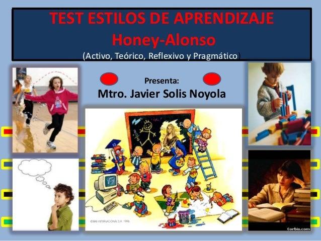 TEST ESTILOS DE APRENDIZAJE Honey-Alonso (Activo, Teórico, Reflexivo y Pragmático) Presenta:  Mtro. Javier Solis Noyola