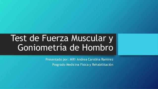 Test de Fuerza Muscular y Goniometría de Hombro Presentado por: MR1 Andrea Carolina Ramirez Posgrado Medicina Física y Reh...