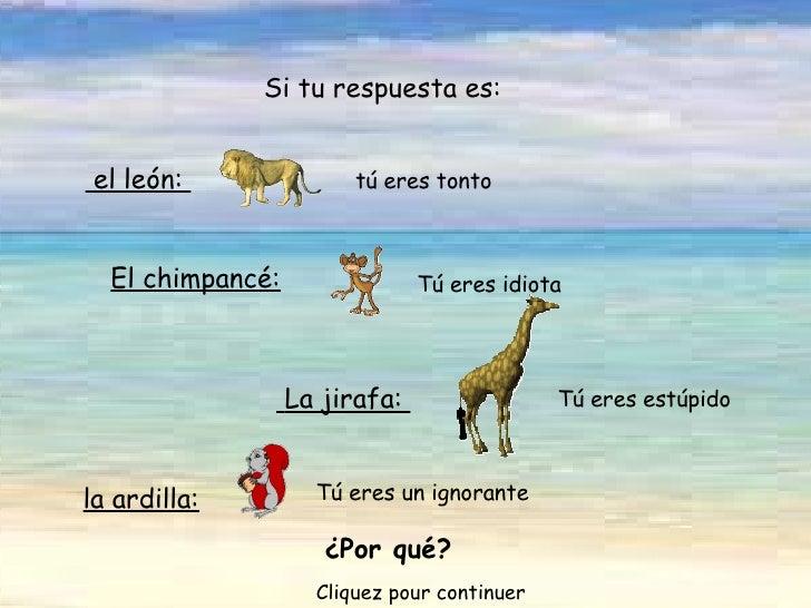 Tú eres un ignorante  el león:   tú eres tonto Si tu respuesta es: El chimpancé: Tú eres idiota  La jirafa:  Tú eres es...