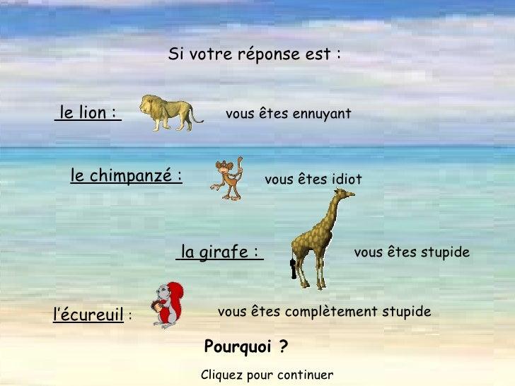 vous êtes complètement stupide  le lion :  vous êtes ennuyant Si votre réponse est : le chimpanzé : vous êtes idiot  la...