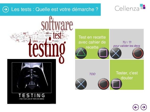 Les tests : Quelle est votre démarche ?  Test en recette avec cahier de recette  TDD  TU / TI pour valider les devs  Teste...