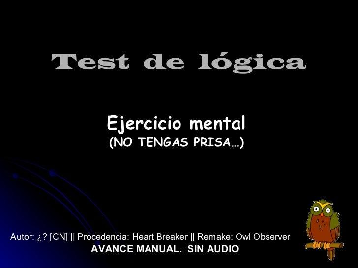 Test  de  lógica <ul><li>Ejercicio mental </li></ul><ul><li>(NO TENGAS PRISA…) </li></ul><ul><li>Autor: ¿? [CN] || Procede...