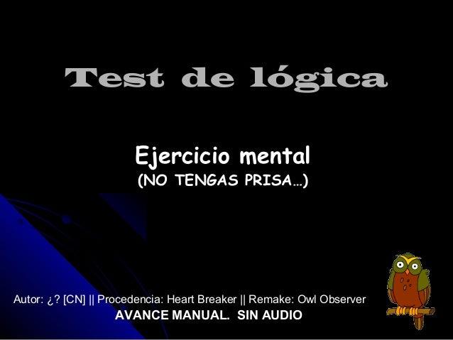 Test de lógicaTest de lógica Ejercicio mentalEjercicio mental (NO TENGAS PRISA…) Autor: ¿? [CN]    Procedencia: Heart Brea...