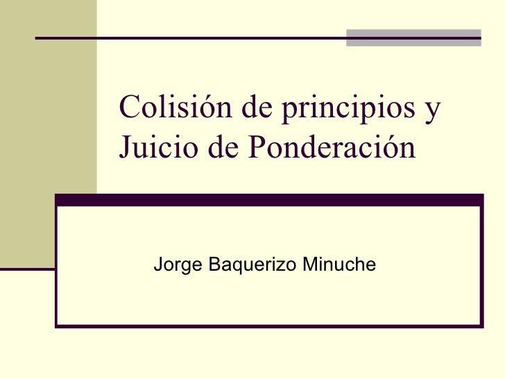 Colisión de principios y Juicio de Ponderación Jorge Baquerizo Minuche