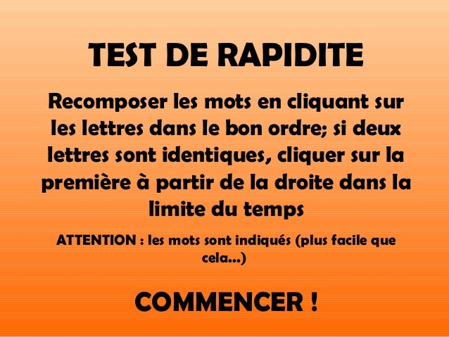 TEST DE RAPIDITE Recomposer les mots en cliquant sur les lettres dans le bon ordre; si deuxlettres sont identiques, clique...