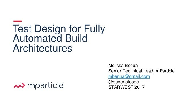 1 Test Design for Fully Automated Build Architectures Melissa Benua Senior Technical Lead, mParticle mbenua@gmail.com @que...