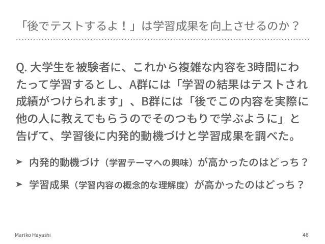 Mariko Hayashi Q. ⼤学⽣を被験者に、これから複雑な内容を3時間にわ たって学習するとし、A群には「学習の結果はテストされ 成績がつけられます」、B群には「後でこの内容を実際に 他の⼈に教えてもらうのでそのつもりで学ぶように」と...