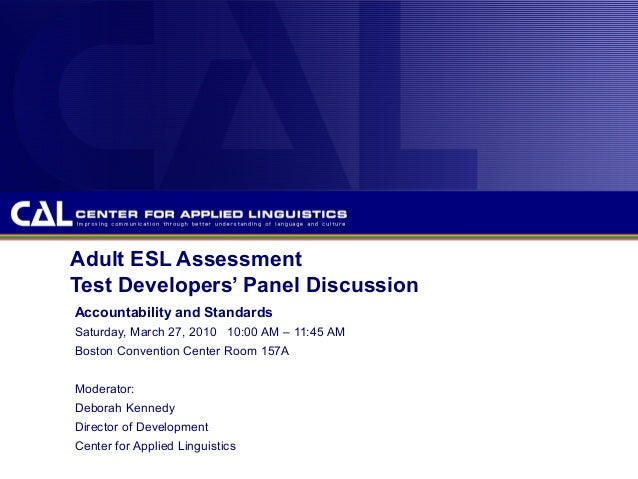 Adult ESL Assessment Test Developers' Panel Discussion Accountability and Standards Saturday, March 27, 2010 10:00 AM – 11...