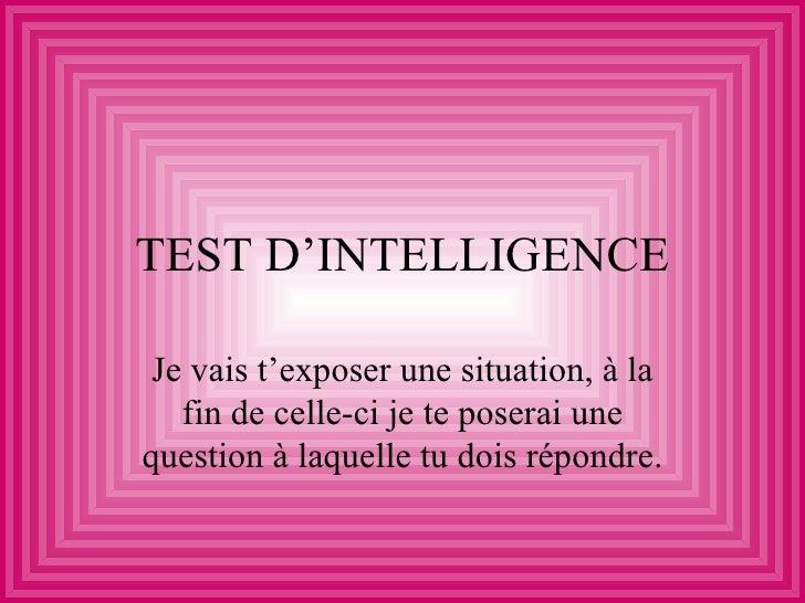 TEST D'INTELLIGENCE Je vais t'exposer une situation, à la   fin de celle-ci je te poserai unequestion à laquelle tu dois r...