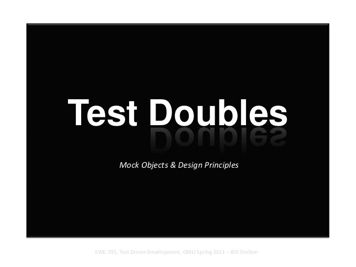 Test Doubles Mock Objects & Design Principles<br />SWE-795, Test Driven Development, GMU Spring 2011 – Bill Shelton<br />