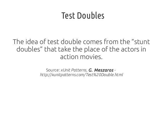 "Test Doubles The idea of test double comes from the ""stunt doubles"" that take the place of the actors in action movies. So..."