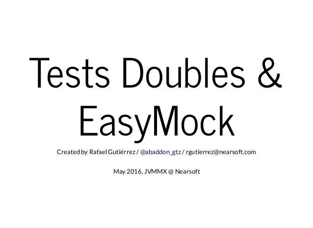 Tests Doubles & EasyMockCreated by Rafael Gutiérrez / / rgutierrez@nearsoft.com@abaddon_gtz May 2016, JVMMX @ Nearsoft