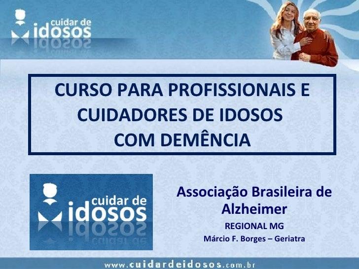 CURSO PARA PROFISSIONAIS E CUIDADORES DE IDOSOS  COM DEMÊNCIA Associação Brasileira de Alzheimer REGIONAL MG Márcio F. Bor...