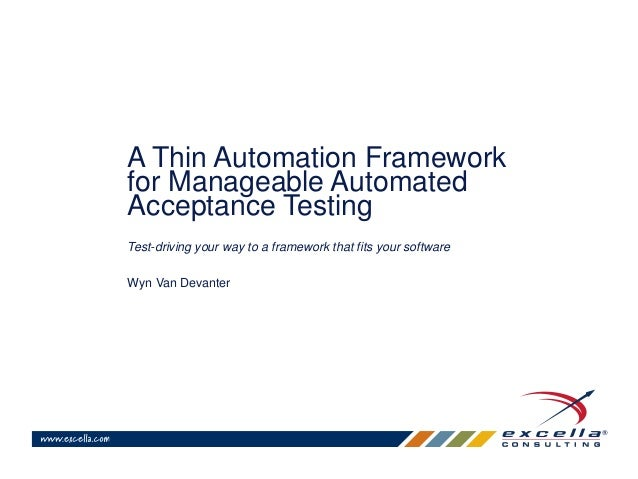 A Thin Automation Framework  for Manageable Automated  Acceptance Testing  Test-driving your way to a framework that fits ...