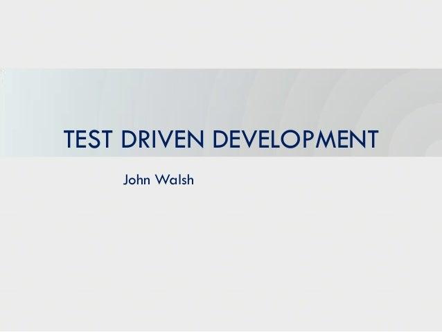 TEST DRIVEN DEVELOPMENT    John Walsh