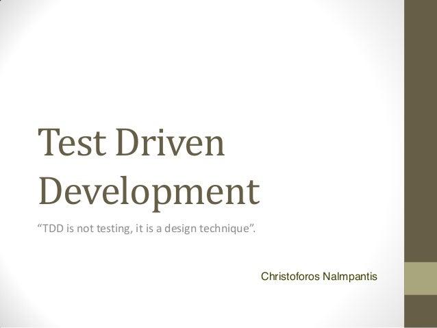"Test Driven Development ""TDD is not testing, it is a design technique"".  Christoforos Nalmpantis"