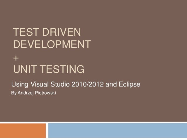 TEST DRIVEN DEVELOPMENT + UNIT TESTING Using Visual Studio 2010/2012 and Eclipse By Andrzej Piotrowski