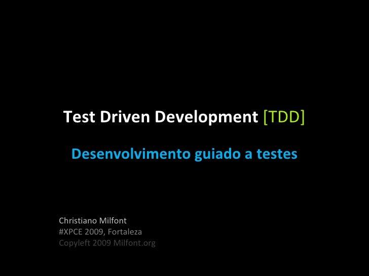 Test Driven Development  [TDD] Christiano Milfont #XPCE 2009, Fortaleza Copyleft 2009 Milfont.org Desenvolvimento guiado a...