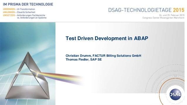 Deutschsprachige SAP® Anwendergruppe Test Driven Development in ABAP Christian Drumm, FACTUR Billing Solutions GmbH Thomas...