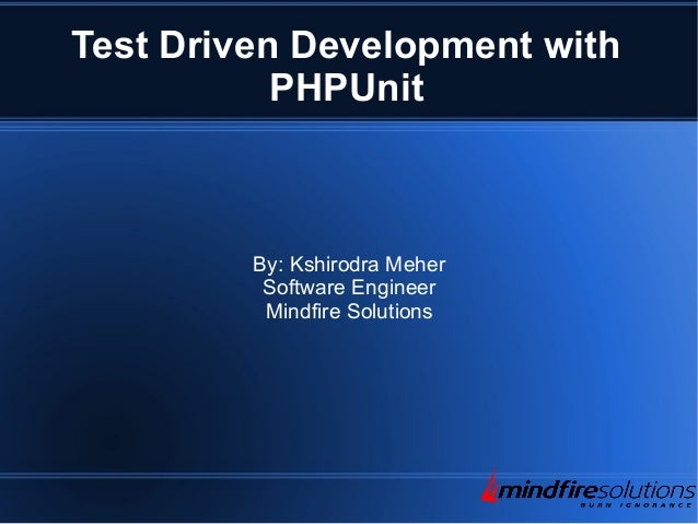Test Driven Development with PHPUnit By: Kshirodra Meher Software Engineer Mindfire Solutions