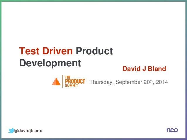 Test Driven Product  Development  Thursday, September 20th, 2014  @davidjbland  David J Bland