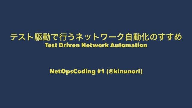テスト駆動で行うネットワーク自動化のすすめ Test Driven Network Automation  NetOpsCoding #1 (@kinunori)