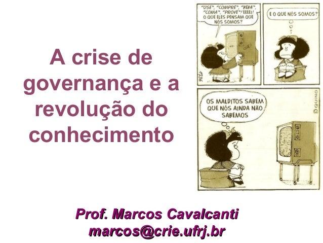 A crise de governança e a revolução do conhecimento Prof. Marcos CavalcantiProf. Marcos Cavalcanti marcos@crie.ufrj.brmarc...