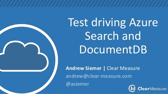 Test driving Azure Search and DocumentDB Andrew Siemer | Clear Measure andrew@clear-measure.com @asiemer