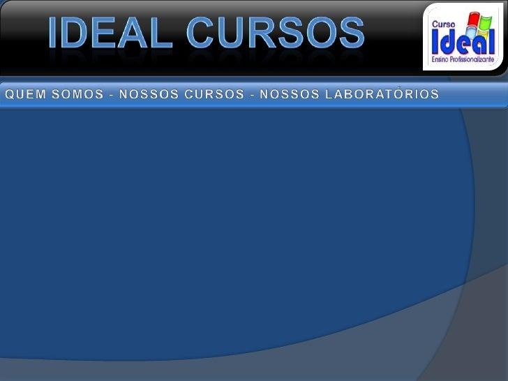 IDEAL CURSOS<br />QUEM SOMOS - NOSSOS CURSOS - NOSSOS LABORATÓRIOS<br />