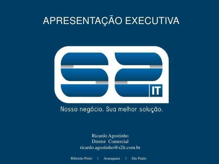 APRESENTAÇÃO EXECUTIVA<br />Ricardo Agostinho<br />Diretor  Comercial<br />ricardo.agostinho@s2it.com.br<br />Ribeirão Pre...