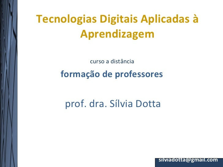 Tecnologias Digitais Aplicadas à        Aprendizagem           curso a distância    formação de professores     prof. dra....