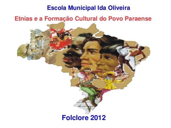 Escola Municipal Ida OliveiraEtnias e a Formação Cultural do Povo Paraense               Folclore 2012