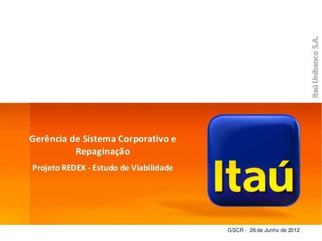 ItaúUnibanco Gerência de Sistema Corporativo e Repaginação Projeto REDEX - Estudo de Viabilidade GSCR - 26 de Junho de 2012