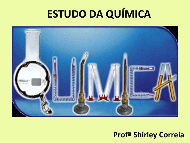 ESTUDO DA QUÍMICA Profª Shirley Correia