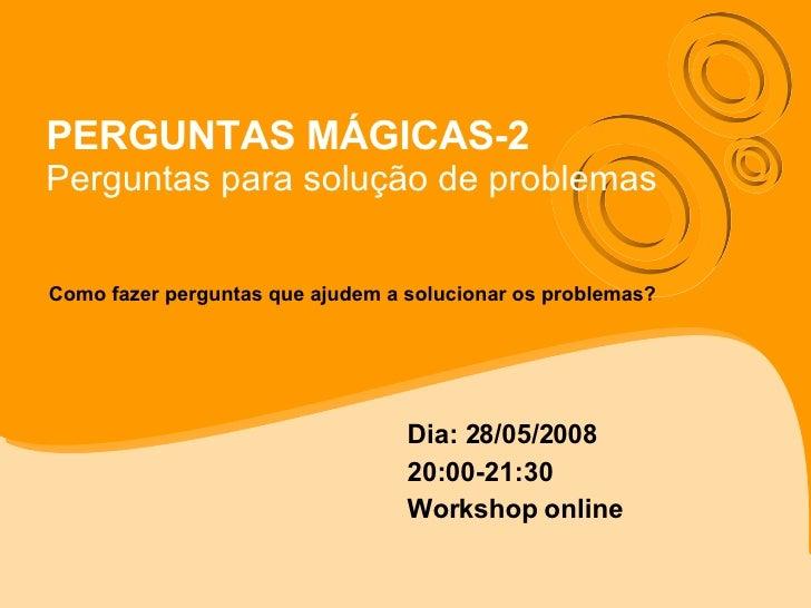 PERGUNTAS MÁGICAS-2 Perguntas para solução de problemas Dia: 28/05/2008 20:00-21:30 Workshop online Como fazer perguntas q...