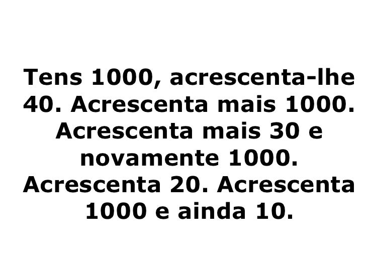 Tens 1000, acrescenta-lhe 40. Acrescenta mais 1000. Acrescenta mais 30 e novamente 1000. Acrescenta 20. Acrescenta 1000 e ...